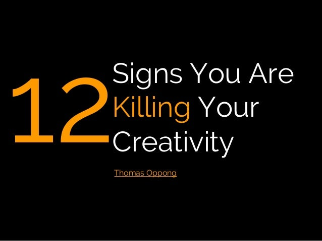 12 Signs You Are Killing Your Creativity Thomas Oppong