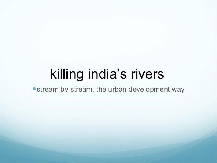 killing india ' s rivers <ul><li>stream by stream, the urban development way </li></ul>
