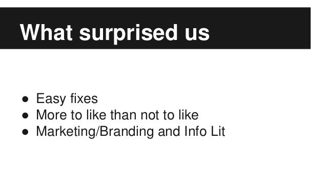 ● Easy fixes ● More to like than not to like ● Marketing/Branding and Info Lit What surprised us
