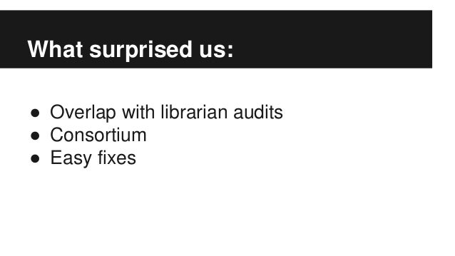 What surprised us: ● Overlap with librarian audits ● Consortium ● Easy fixes
