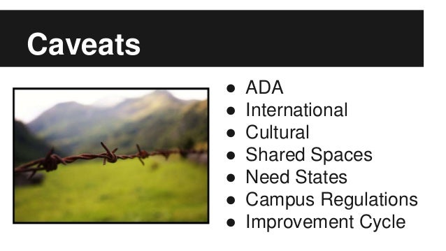 Caveats ● ADA ● International ● Cultural ● Shared Spaces ● Need States ● Campus Regulations ● Improvement Cycle