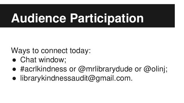 Audience Participation Ways to connect today: ● Chat window; ● #acrlkindness or @mrlibrarydude or @olinj; ● librarykindnes...