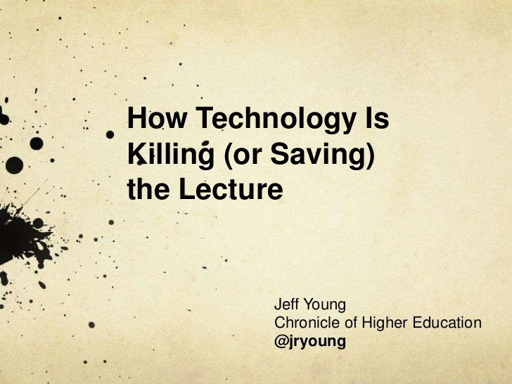 How Technology IsKilling (or Saving)the Lecture          Jeff Young          Chronicle of Higher Education          @jryoung