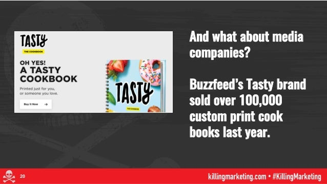And what about media companies? Buzzfeed's Tasty brand sold over 100,000 custom print cook books last year. 20