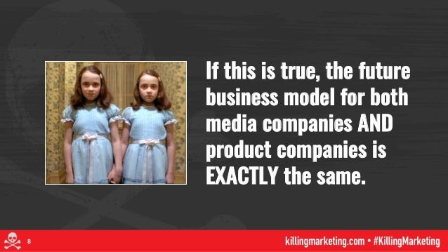 If this is true, the future business model for both media companies AND product companies is EXACTLY the same. 8