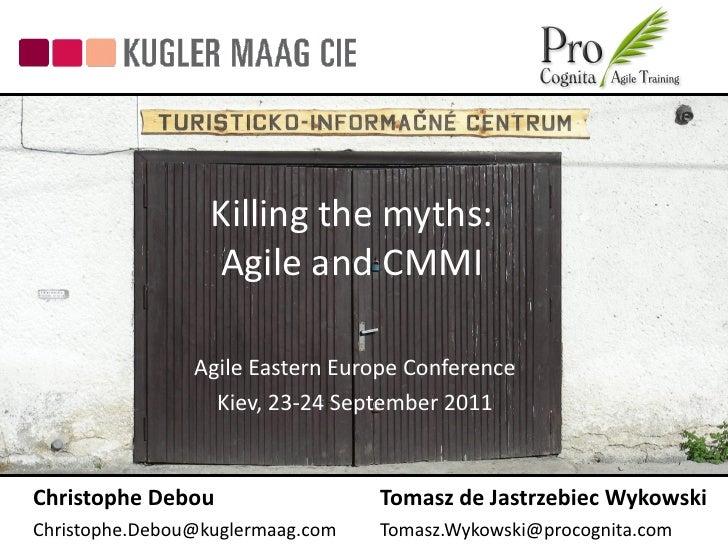 Killing the myths:                  Agile and CMMI                Agile Eastern Europe Conference                  Kiev, 2...