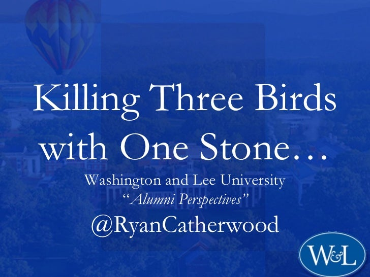 "Killing Three Birdswith One Stone…   Washington and Lee University        ""Alumni Perspectives""   @RyanCatherwood"
