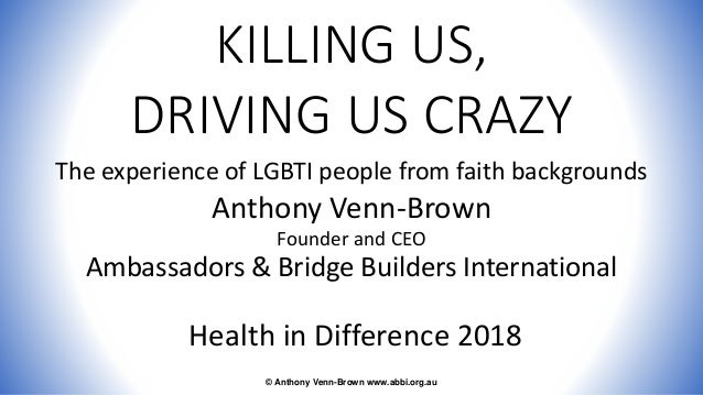 KILLING US, DRIVING US CRAZY The experience of LGBTI people from faith backgrounds Anthony Venn-Brown Founder and CEO Amba...