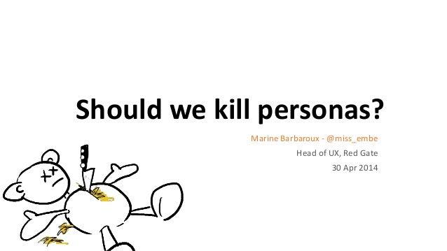 Should we kill personas? Marine Barbaroux - @miss_embe Head of UX, Red Gate 30 Apr 2014