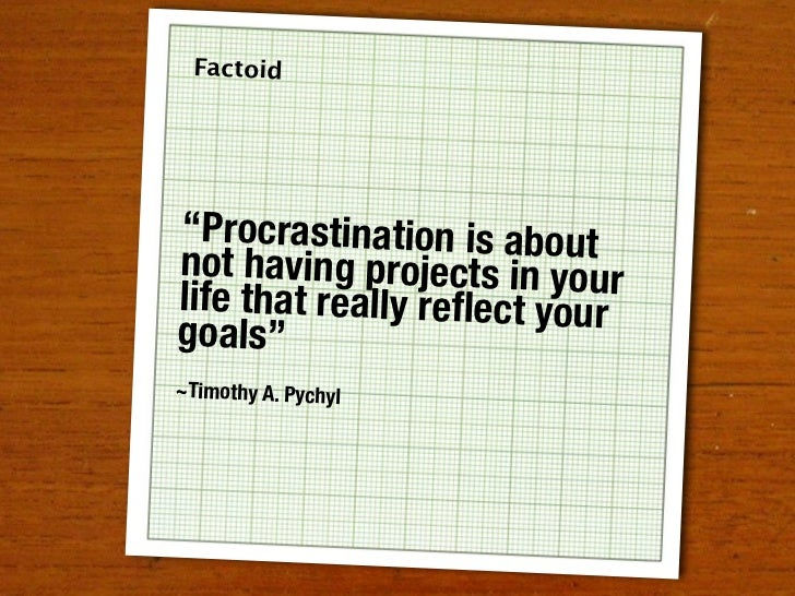"""Factoid     """"Procrastination is about not having projects in your life that really reflect your goals"""" ~Timothy A. Pychyl"""