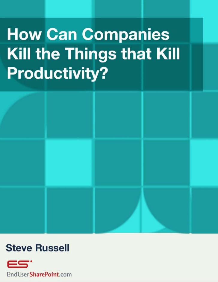Kill the Things that Kill Productivity? Steve Russell SVP of Research and Development and CTO, Global 360     © Copyright ...