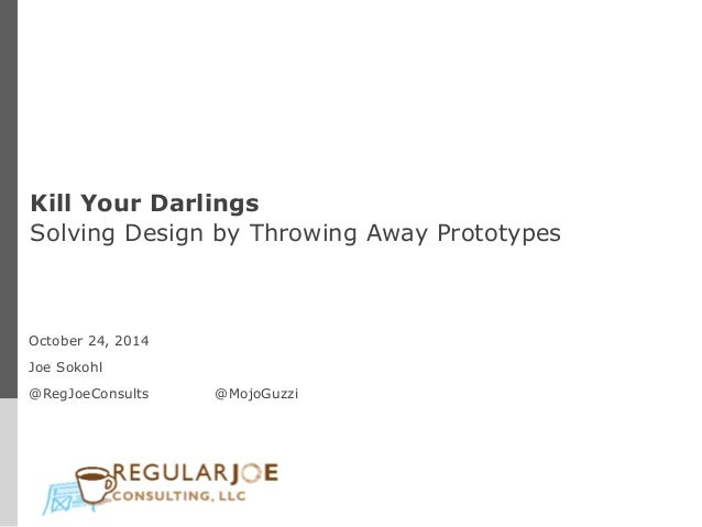 Kill Your Darlings  Solving Design by Throwing Away Prototypes  October 24, 2014  Joe Sokohl  @RegJoeConsults @MojoGuzzi