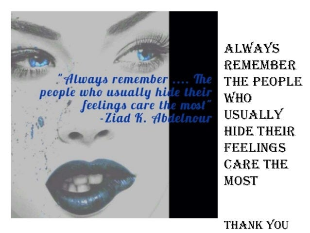 Always remember the people who usually hide their feelings care the most Thank you