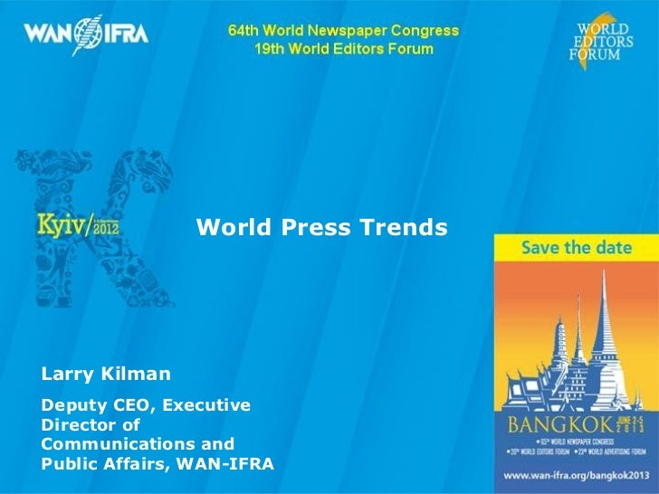 World Press TrendsLarry KilmanDeputy CEO, ExecutiveDirector ofCommunications andPublic Affairs, WAN-IFRA