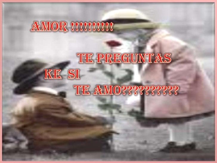 Amor !!!!!!!!!!<br />             te preguntas <br />ke  si <br />            te amo??????????<br />