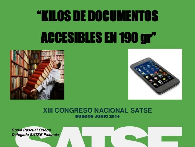 """""""KILOS DE DOCUMENTOS ACCESIBLES EN 190 gr"""" XIII CONGRESO NACIONAL SATSE BURGOS JUNIO 2014 Sonia Pascual Ortega Delegada SA..."""