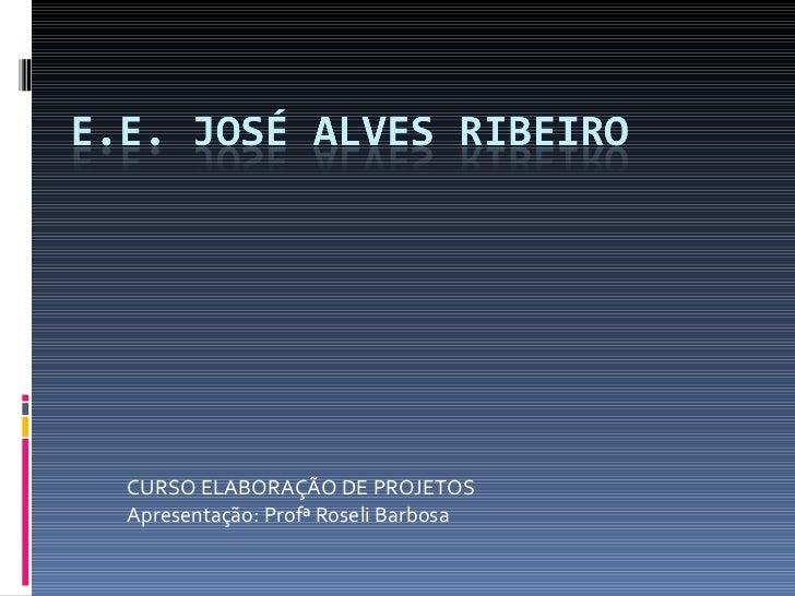 CURSO ELABORAÇÃO DE PROJETOS Apresentação: Profª Roseli Barbosa