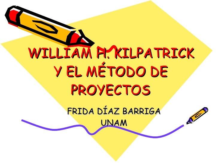 WILLIAM H. KILPATRICK Y EL MÉTODO DE PROYECTOS FRIDA DÍAZ BARRIGA UNAM