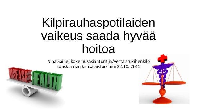 Kilpirauhaspotilaiden vaikeus saada hyvää hoitoa Nina Saine, kokemusasiantuntija/vertaistukihenkilö Eduskunnan kansalaisfo...