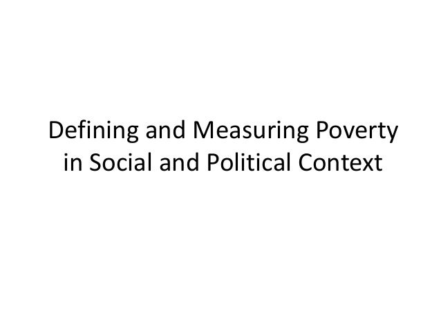 Defining and Measuring Poverty in Social and Political Context