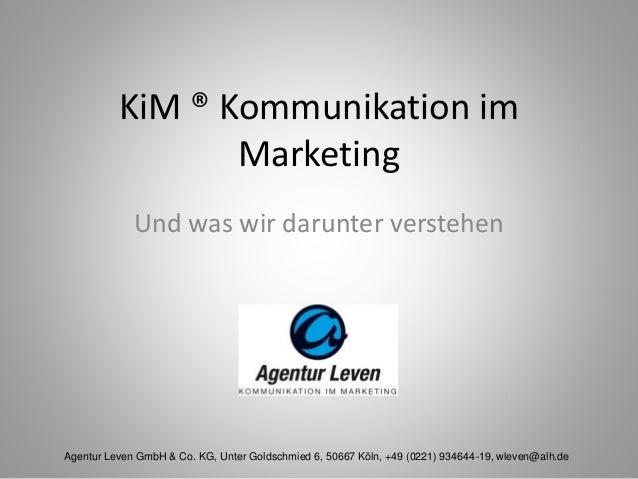 KiM ® Kommunikation im Marketing Und was wir darunter verstehen Agentur Leven GmbH & Co. KG, Unter Goldschmied 6, 50667 Kö...