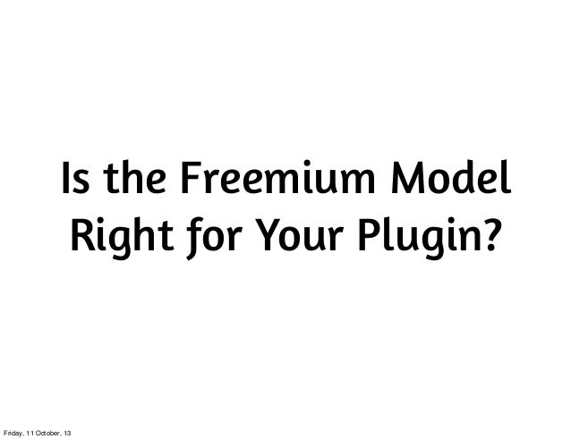 Is the Freemium Model Right for Your Plugin? Friday, 11 October, 13