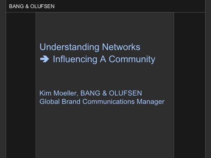 Understanding Networks    Influencing A Community   Kim Moeller, BANG & OLUFSEN Global Brand Communications Manager