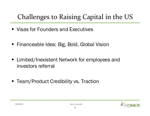 Challenges  to  Raising  Capital  in  the  US    § Visas for Founders and Executives § Financeable Idea:...