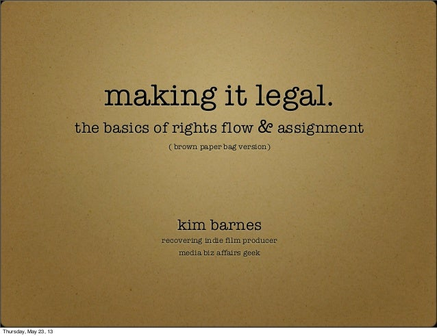 making it legal.the basics of rights flow & assignment( brown paper bag version)kim barnesrecovering indie film producerme...
