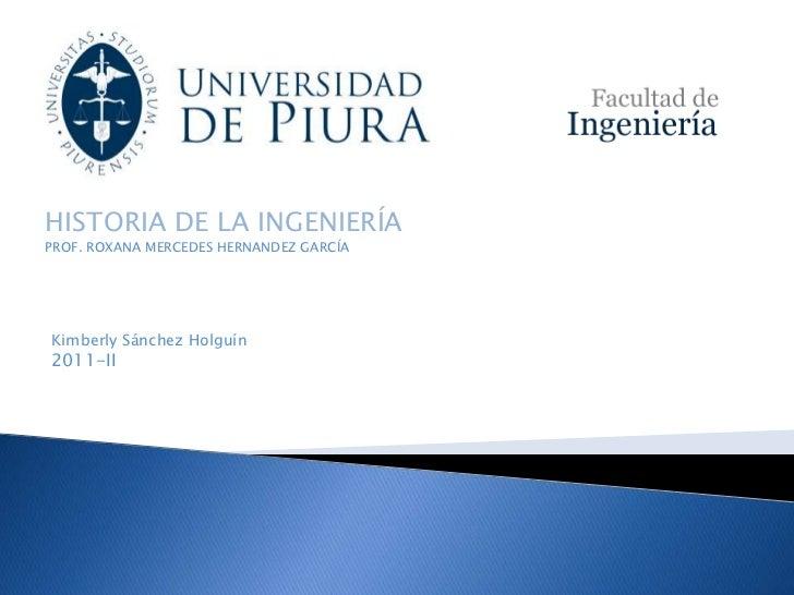 HISTORIA DE LA INGENIERÍAPROF. ROXANA MERCEDES HERNANDEZ GARCÍAKimberly Sánchez Holguín2011-II