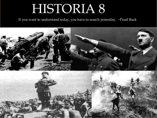 HISTORIA 8 If you want to understand today, you have to search yesterday. ~Pearl Buck
