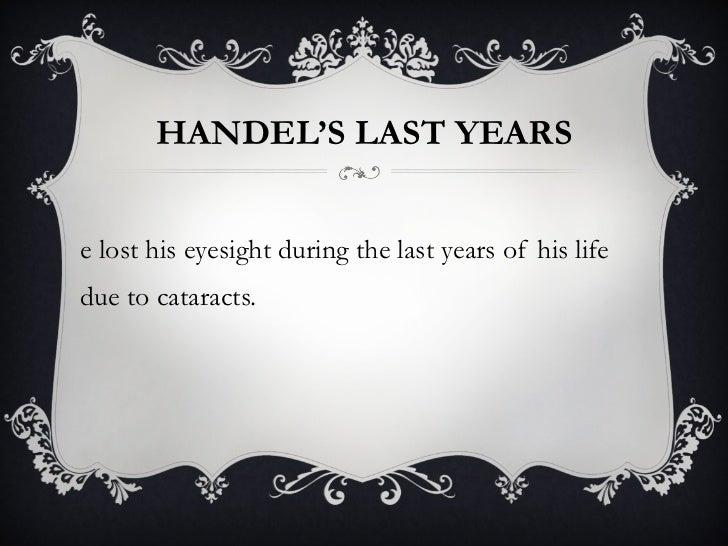HANDEL'S LAST YEARS <ul><li>He lost his eyesight during the last years of his life due to cataracts.  </li></ul>