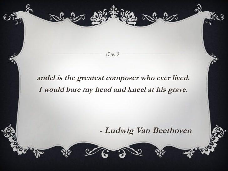 <ul><li>Handel is the greatest composer who ever lived.  I would bare my head and kneel at his grave. </li></ul><ul><li>- ...