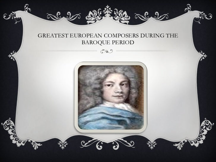 GREATEST EUROPEAN COMPOSERS DURING THE BAROQUE PERIOD