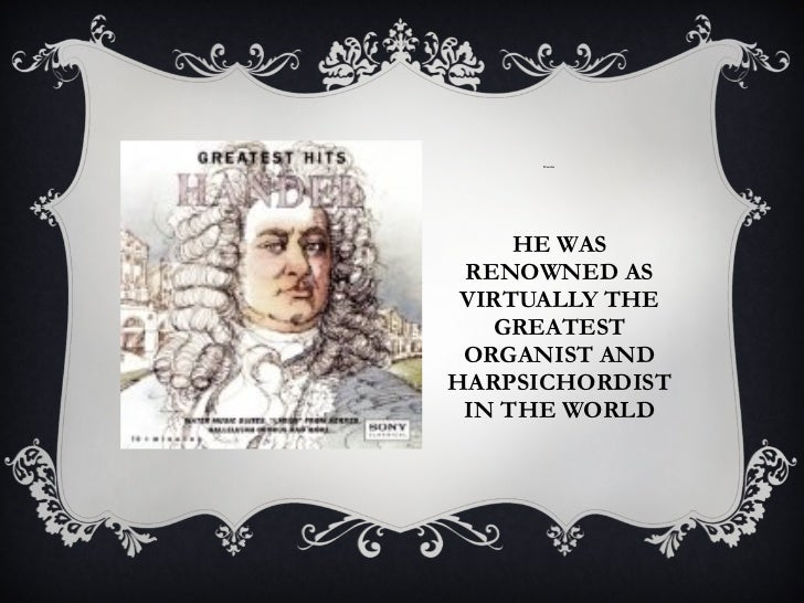 HE WAS RENOWNED AS VIRTUALLY THE GREATEST ORGANIST AND HARPSICHORDIST IN THE WORLD <ul><li>Hander  </li></ul>