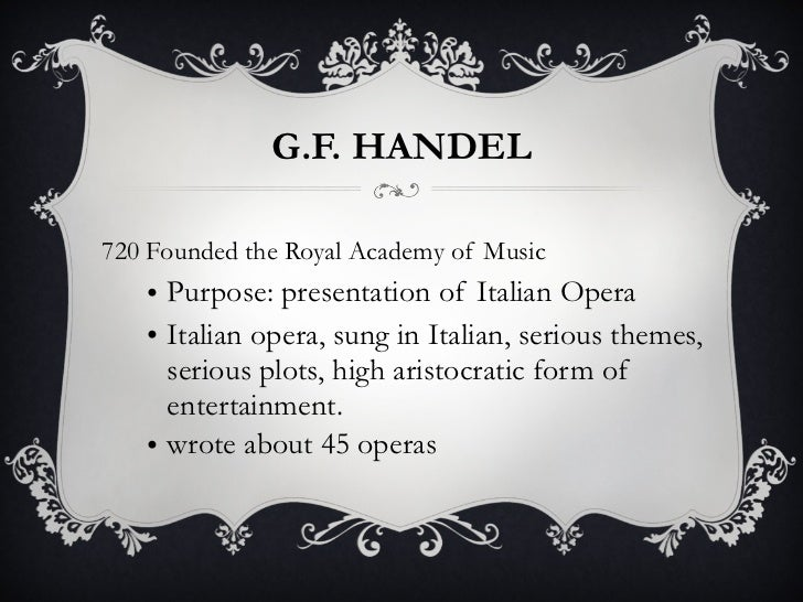 G.F. HANDEL <ul><li>1720 Founded the Royal Academy of Music </li></ul><ul><ul><li>Purpose: presentation of Italian Opera <...