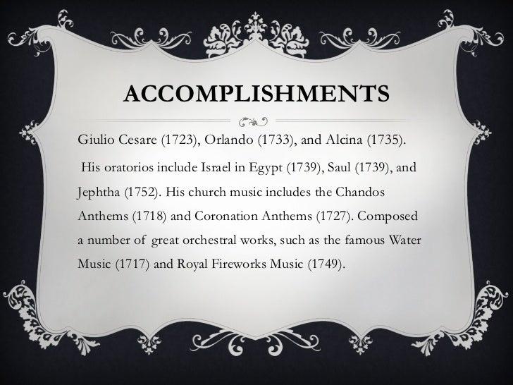 ACCOMPLISHMENTS <ul><li>Giulio Cesare (1723), Orlando (1733), and Alcina (1735). </li></ul><ul><li>His oratorios include I...
