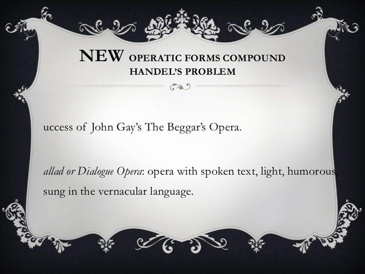 NEW  OPERATIC FORMS COMPOUND HANDEL'S PROBLEM <ul><li>Success of John Gay's The Beggar's Opera. </li></ul><ul><li>Ballad o...