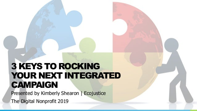 Presented by Kimberly Shearon | Ecojustice The Digital Nonprofit 2019 3 KEYS TO ROCKING YOUR NEXT INTEGRATED CAMPAIGN