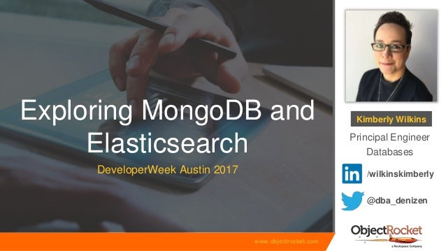 www.objectrocket.com Exploring MongoDB and Elasticsearch DeveloperWeek Austin 2017 Kimberly Wilkins Principal Engineer Dat...