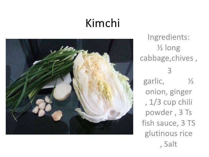 Kimchi<br />Ingredients:         ½ long cabbage,chives , <br /> 3 garlic,            ½ onion, ginger , 1/3 cup chili powde...