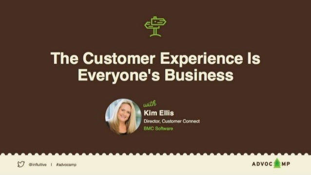 — The Customer Experience is Everyone's Business Kim Ellis Director, Customer Connect BMC Software