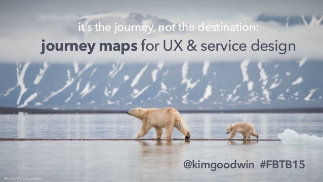 @kimgoodwin #FBTB15 it's the journey, not the destination: journey maps for UX & service design Photo: Kim Goodwin