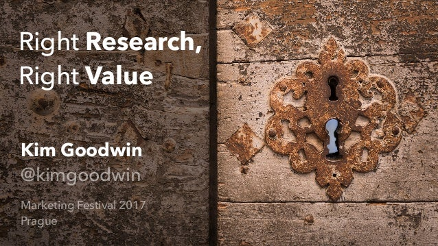 Right Research, Right Value Kim Goodwin @kimgoodwin Marketing Festival 2017 Prague