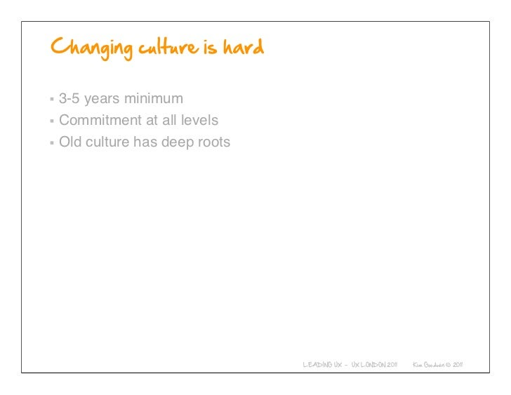 3-5 years minimumCommitment at all levelsOld culture has deep roots          © 2010-2011 Kim Goodwin