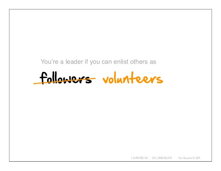 You're a leader if you can enlist others as     © 2010-2011 Kim Goodwin