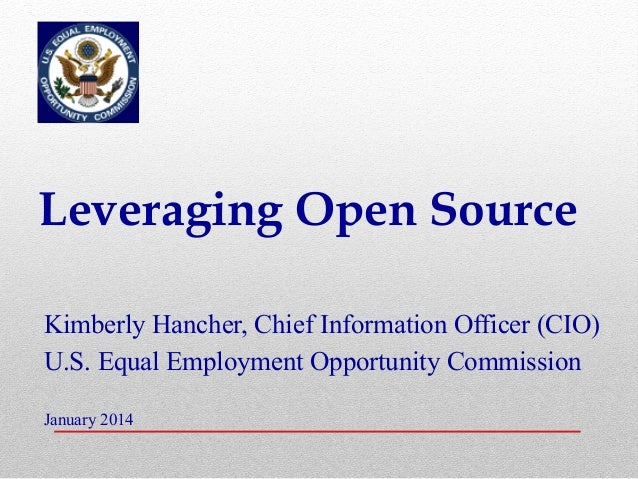 Leveraging Open Source Kimberly Hancher, Chief Information Officer (CIO) U.S. Equal Employment Opportunity Commission Janu...