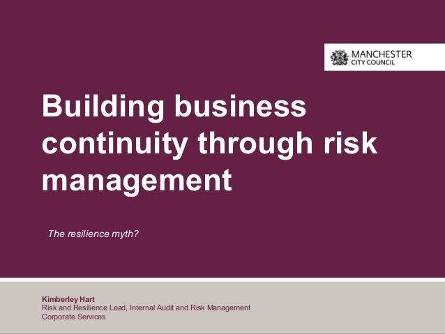 Building business continuity through risk management The resilience myth? Kimberley Hart Risk and Resilience Lead, Interna...