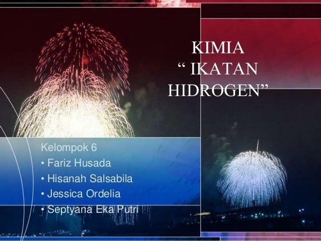 "KIMIA "" IKATAN HIDROGEN"" Kelompok 6 • Fariz Husada • Hisanah Salsabila • Jessica Ordelia • Septyana Eka Putri"