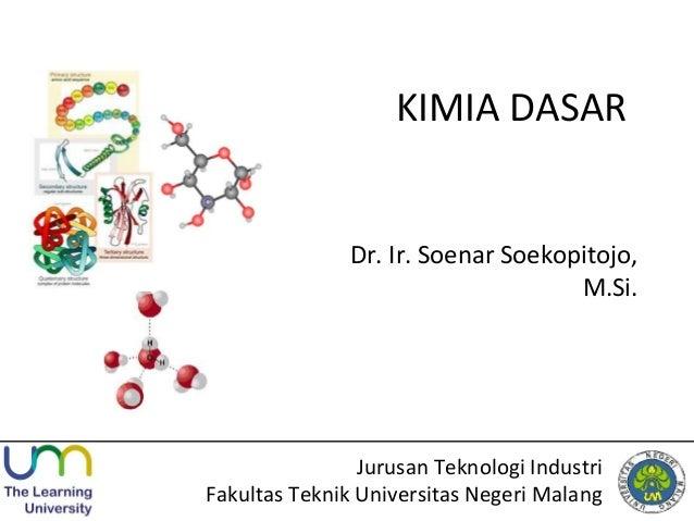 KIMIA DASAR Dr. Ir. Soenar Soekopitojo, M.Si. Jurusan Teknologi Industri Fakultas Teknik Universitas Negeri Malang